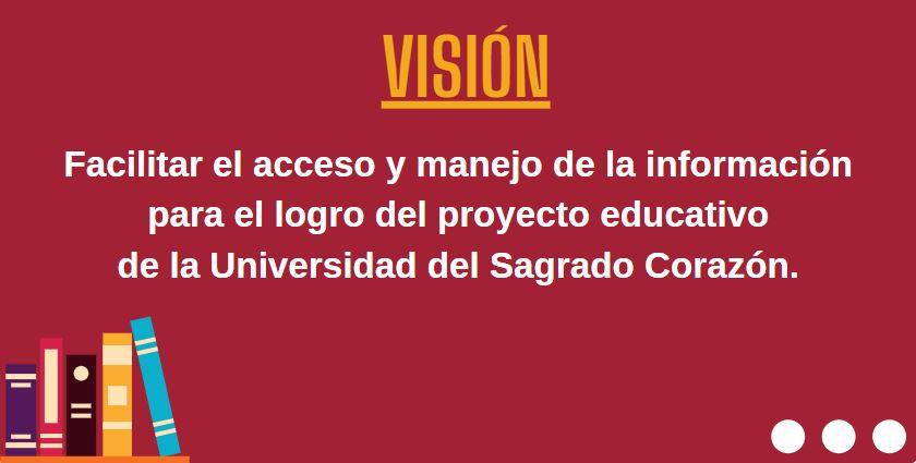 Visión: Facilitar el acceso y manejo de la información para el logro del proyecto educativo de la Universidad del Sagrado Corazón