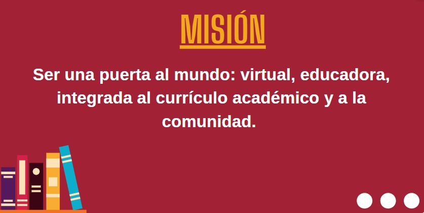 Mision: Ser una puerta al mundo, virtual, educadora, integrada al currículo académico y a la comunidad
